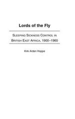 Lords of the Fly : Sleeping Sickness Control in British East Africa, 1900-1960 - Kirk Arden Hoppe
