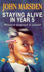 Staying Alive in Year 5 : Whatever Happened to School? - John Marsden