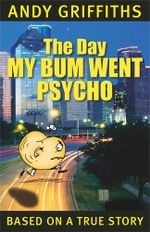 The Day My Bum Went Psycho : The Bum : Book 1 - Andy Griffiths