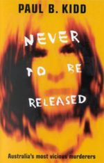 Never to be Released : Australia's Most Vicious Murderers - Paul B. Kidd