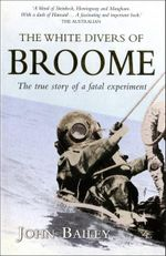 The White Divers of Broome : The True Story of a Fatal Experiment - John Bailey