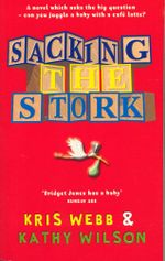 Sacking the Stork : A novel which asks the big question - can you juggle a baby with a cafe latte? - Kris Webb