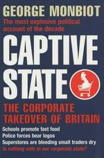 Captive State : The Corporate Takeover of Britain - George Monbiot