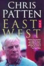 East and West : The Last Governor of Hong Kong on Power, Freedom and the Future - Chris Patten