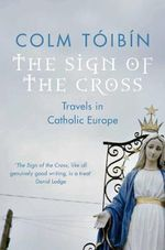 The Sign of the Cross : Travels in Catholic Europe : 300+ Illustrations on CD - Colm Toibin