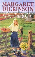 The Tulip Girl : An Enthralling Story Of Love, Rivalry And Courage - Margaret Dickinson