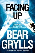 Facing Up : A Remarkable Journey to the Summit of Mount Everest - Bear Grylls