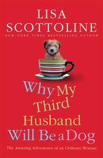 Why My Third Husband Will Be A Dog : The Amazing Adventures of an Ordinary Woman - Lisa Scottoline