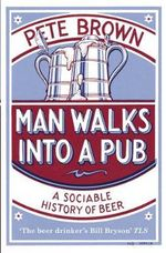 Man Walks into a Pub : A Sociable History of Beer - Pete Brown