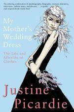 My Mother's Wedding Dress : The Life and Afterlife of Clothes - Justine Picardie