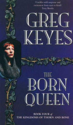 The Born Queen : Book 4 of The Kingdoms Of Thorn and Bone - Greg Keyes