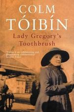 Lady Gregory's Toothbrush : A Complete Handbook for Every Kind of Play - Colm Toibin