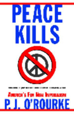Peace Kills : America's Fun New Imperialism - P J O'rourke