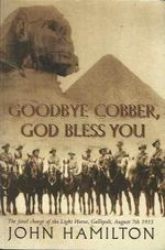 Goodbye Cobber, God Bless You :  The Fatal Charge of the Light Horse, Gallipoli, August 7th 1915 - John Hamilton