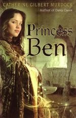 Princess Ben : Being a Wholly Truthful Account of Her Various Discoveries and Misadventures, Recounted to the Best of Her Recollection, in Four Parts - Catherine Gilbert Murdock