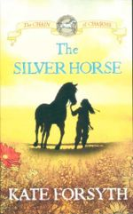 The Silver Horse : Chain Of Charms - Kate Forsyth