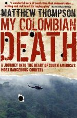 My Colombian Death : A Journey into the Heart of South America's Most Dangerous Country :  A Journey into the Heart of South America's Most Dangerous Country - Matthew Thompson