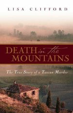 Death In The Mountains : The True Story Of A Tuscan Murder :  The True Story of a Tuscan Murder - Lisa Clifford