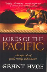 Lords of the Pacific : An Epic Tale of Greed, Revenge and Romance - Grant Hyde
