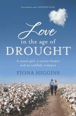 Love in the Age of Drought :  A Career Girl, a Cotton Farmer and an Unlikely Romance - Fiona Higgins