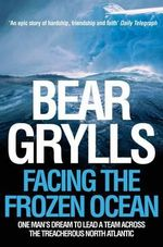 Facing the Frozen Ocean : One Man's Dream to Lead a Team Across the Treacherous North Atlantic - Bear Grylls