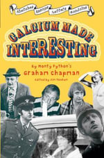 Calcium Made Interesting : Sketches, Letters, Essays and Gondolas - Graham Chapman