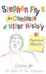 Stephen Fry's Imcomplete & Utter History of Classical Music : As Told to Tim Lihoreau - Stephen Fry