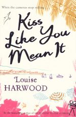 Kiss Like You Mean It : When the cameras stop rolling ... - Louise Harwood