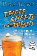 Three Sheets to the Wind : One Man's Quest for the Meaning of Beer - Pete Brown