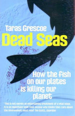 Dead Seas : How the Fish on Our Plates is Killing Our Planet - Taras Grescoe