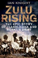 Zulu Rising : The Epic Story of Isandlwana and Rorke's Drift - Ian Knight