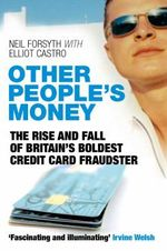 Other People's Money : The Rise and Fall of Britain's Boldest Credit Card Fraudster - Neil Forsyth