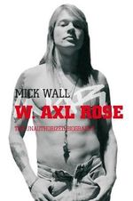 W. Axl Rose : The Unauthorized Biography - Mick Wall