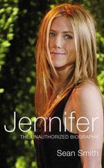 Jennifer : The Unauthorized Biography of Jennifer Aniston - Sean Smith