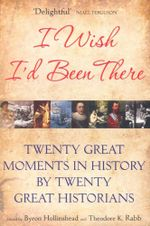 I Wish I'd Been There : Twenty Great Moments in History by Twenty Great Historians