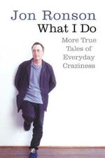 What I Do : More True Tales of Everyday Craziness - Jon Ronson