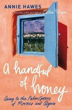 A Handful of Honey : Away to the Palm Groves of Morocco and Algeria - Annie Hawes