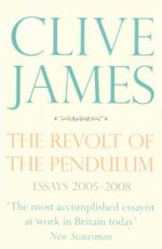 The Revolt of the Pendulum : Essays 2005-2008 - Clive James