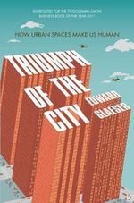 Triumph of the City : How Our Greatest Invention Made Us Richer, Smarter, Greener, Healthier and Happier - Edward Glaeser