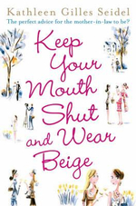 Keep Your Mouth Shut and Wear Beige : The perfect advice for the mother-in-law to be? - Kathleen Gilles Seidel