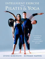 Intelligent Exercise with Pilates and Yoga : A Contemporary and Dynamic Combination of Body Control Pilates and Yoga - Lynne Robinson