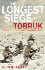 The Longest Siege : Tobruk: The Battle That Saved North Africa - Robert Lyman