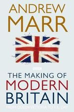 The Making of Modern Britain :  From Queen Victoria to VE Day - Andrew Marr