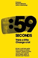 59 Seconds : How Psychology Can Improve Your Life In Less Than A Minute :  Think a Little, Change a Lot - Professor Richard Wiseman