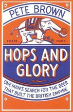 Hops and Glory : One Man's Search for the Beer That Built the British Empire - Pete Brown