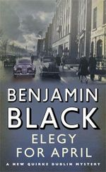 Elegy For April : Quirke Series : Book 3 - Benjamin Black