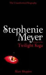 Stephenie Meyer : Creator Of The Twilight Saga : The Unauthorised Biography - Marc Shapiro