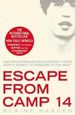 Escape from Camp 14 : One Man's Remarkable Odyssey from North Korea to Freedom in the West - Blaine Harden
