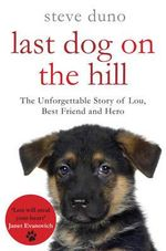 Last Dog On The Hill : The Unforgettable Story of Lou, Best Friend And Hero - Steve Duno