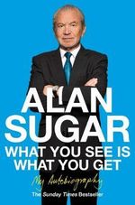 What You See Is What You Get : My Autobiography - Alan Sugar